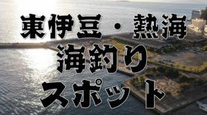 【永久保存版】『東伊豆・熱海エリア』のおすすめ海釣り25スポットまとめ